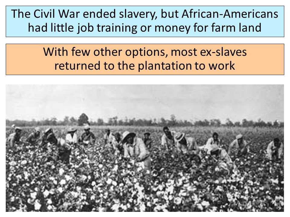 The Civil War ended slavery, but African-Americans had little job training or money for farm land