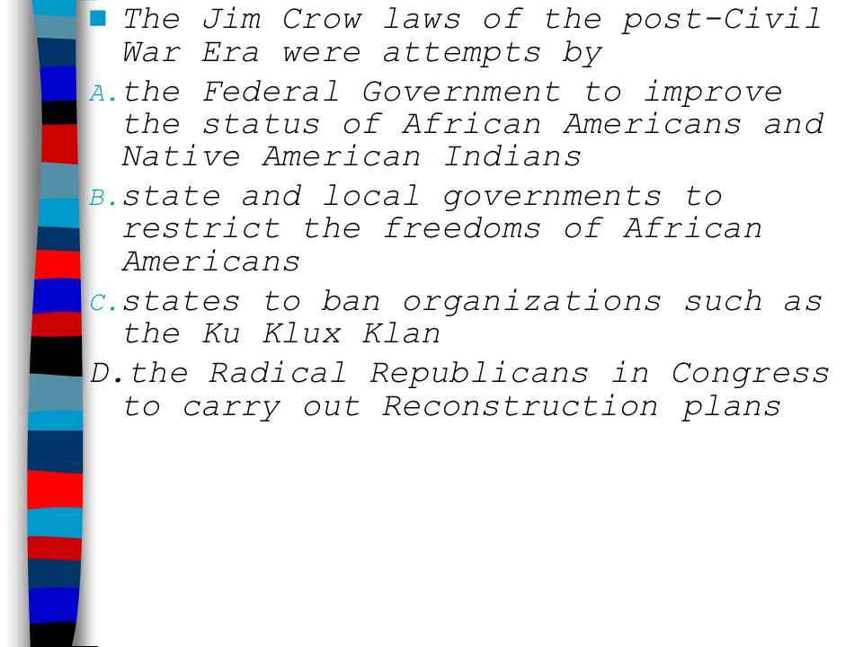 The Jim Crow laws of the post-Civil War Era were attempts by