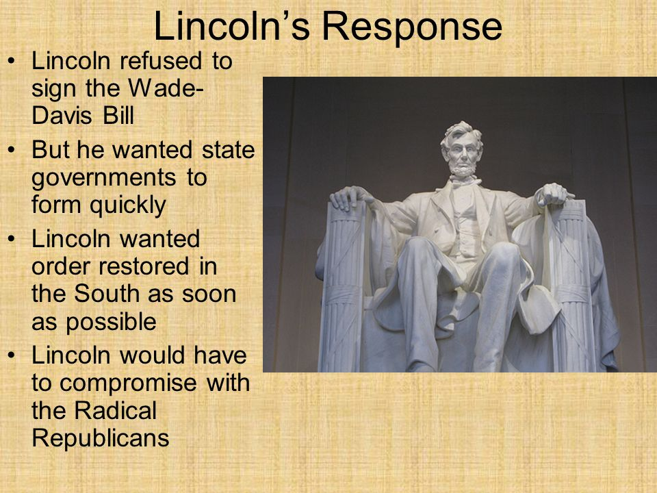 Lincoln's Response Lincoln refused to sign the Wade-Davis Bill