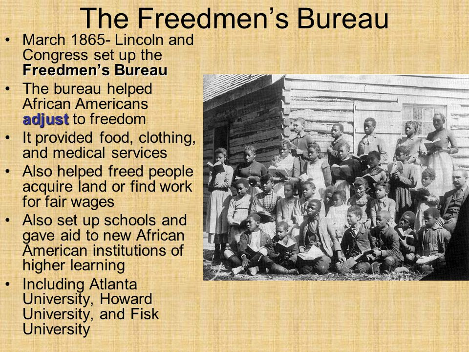 The Freedmen's Bureau March 1865- Lincoln and Congress set up the Freedmen's Bureau. The bureau helped African Americans adjust to freedom.