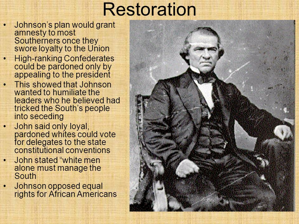 Restoration Johnson's plan would grant amnesty to most Southerners once they swore loyalty to the Union.