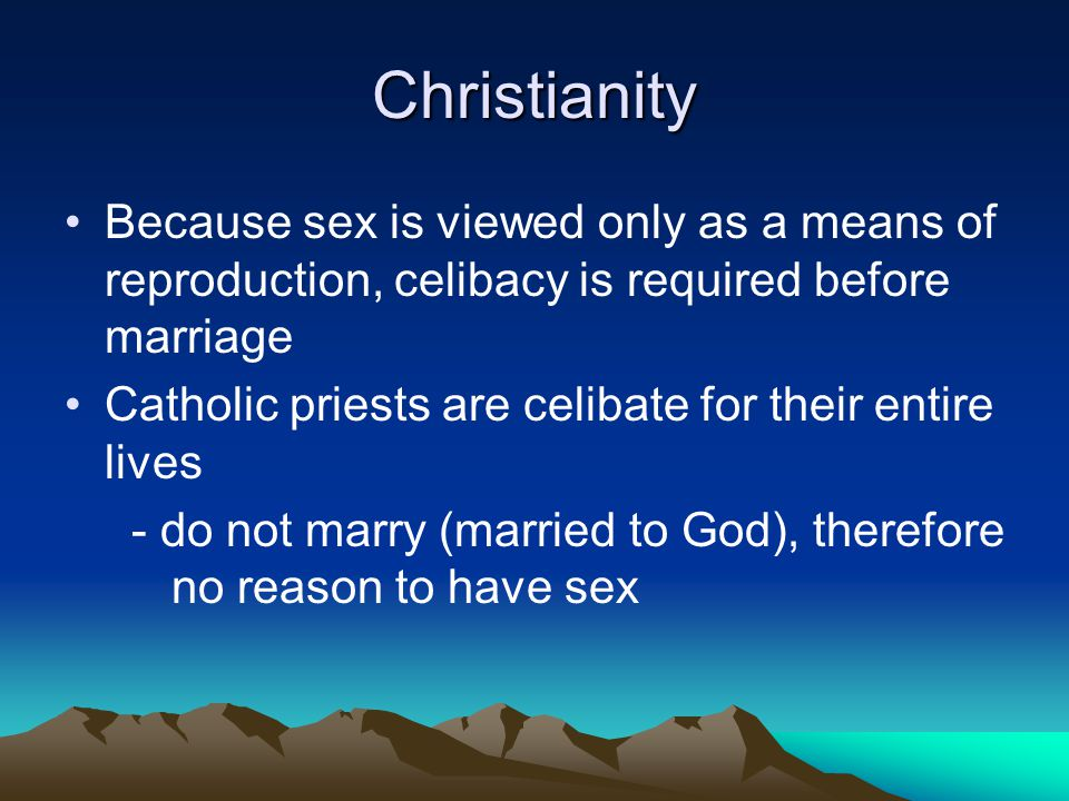 Christianity Because sex is viewed only as a means of reproduction, celibacy is required before marriage.
