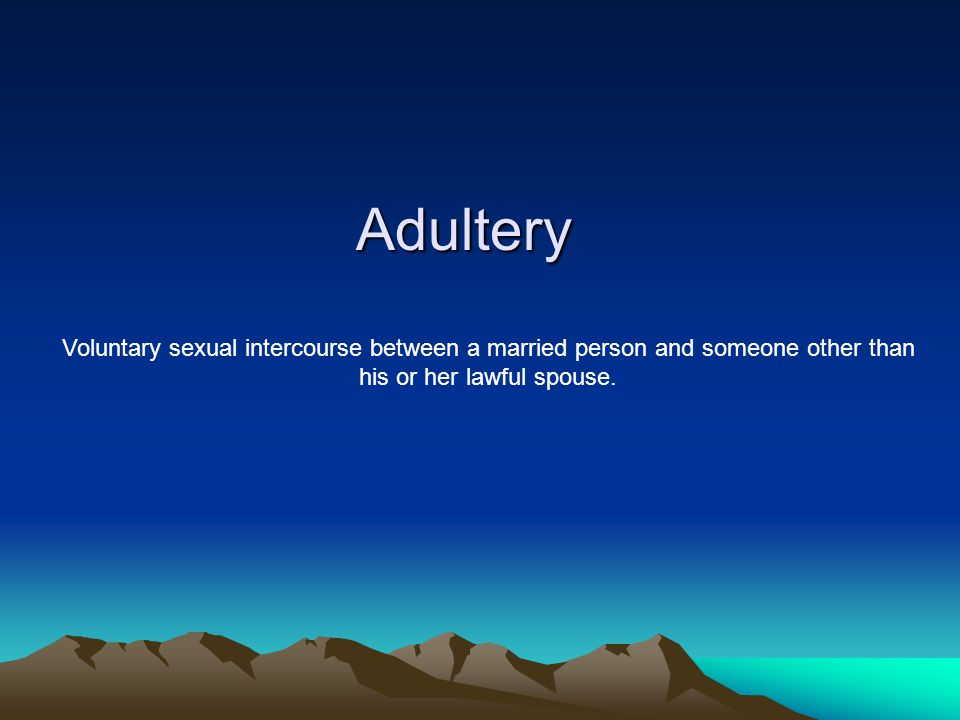 Adultery Voluntary sexual intercourse between a married person and someone other than his or her lawful spouse.