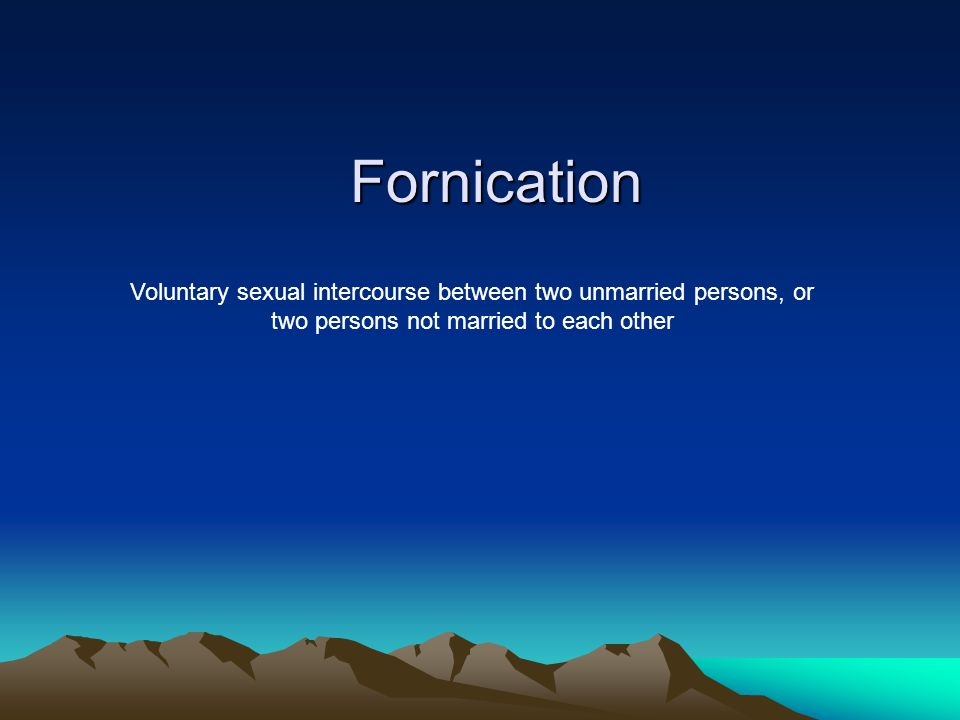 Fornication Voluntary sexual intercourse between two unmarried persons, or two persons not married to each other.