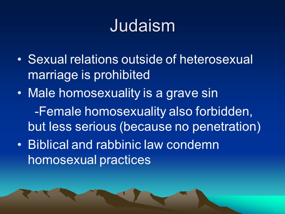 Judaism Sexual relations outside of heterosexual marriage is prohibited. Male homosexuality is a grave sin.