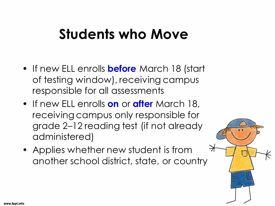 Students who Move If new ELL enrolls before March 18 (start of testing window), receiving campus responsible for all assessments.