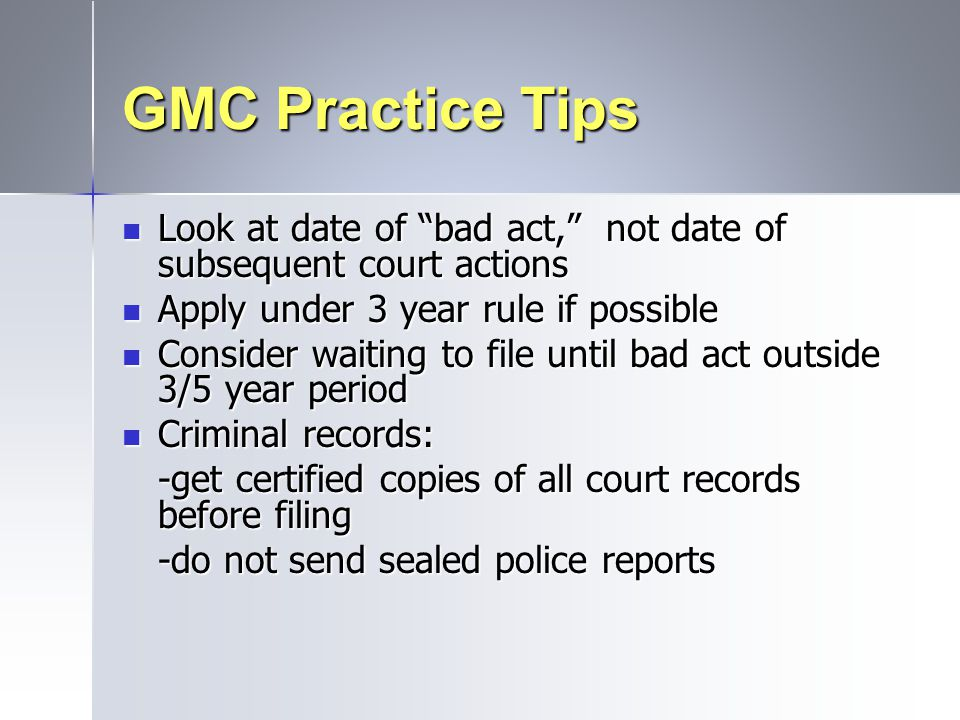 GMC Practice Tips Look at date of bad act, not date of subsequent court actions. Apply under 3 year rule if possible.