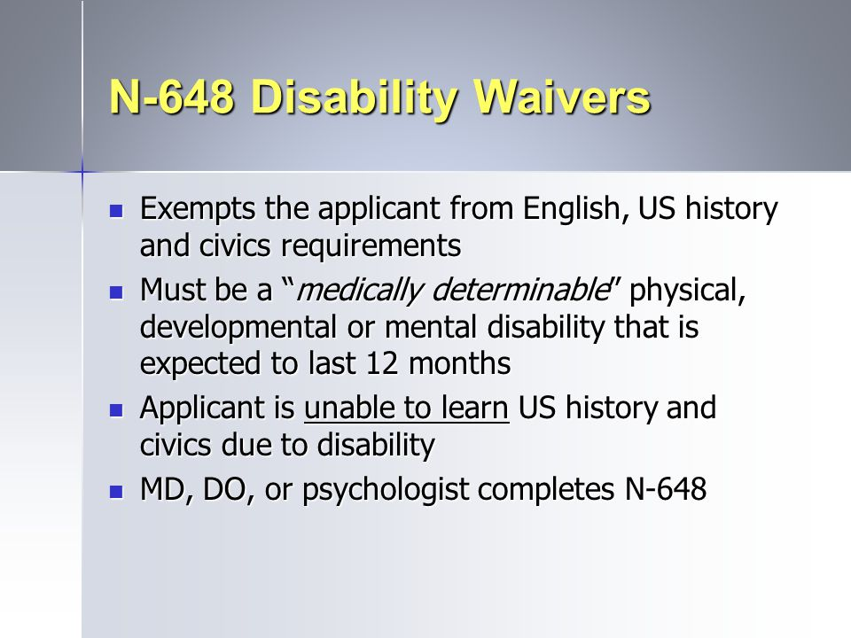 N-648 Disability Waivers Exempts the applicant from English, US history and civics requirements.