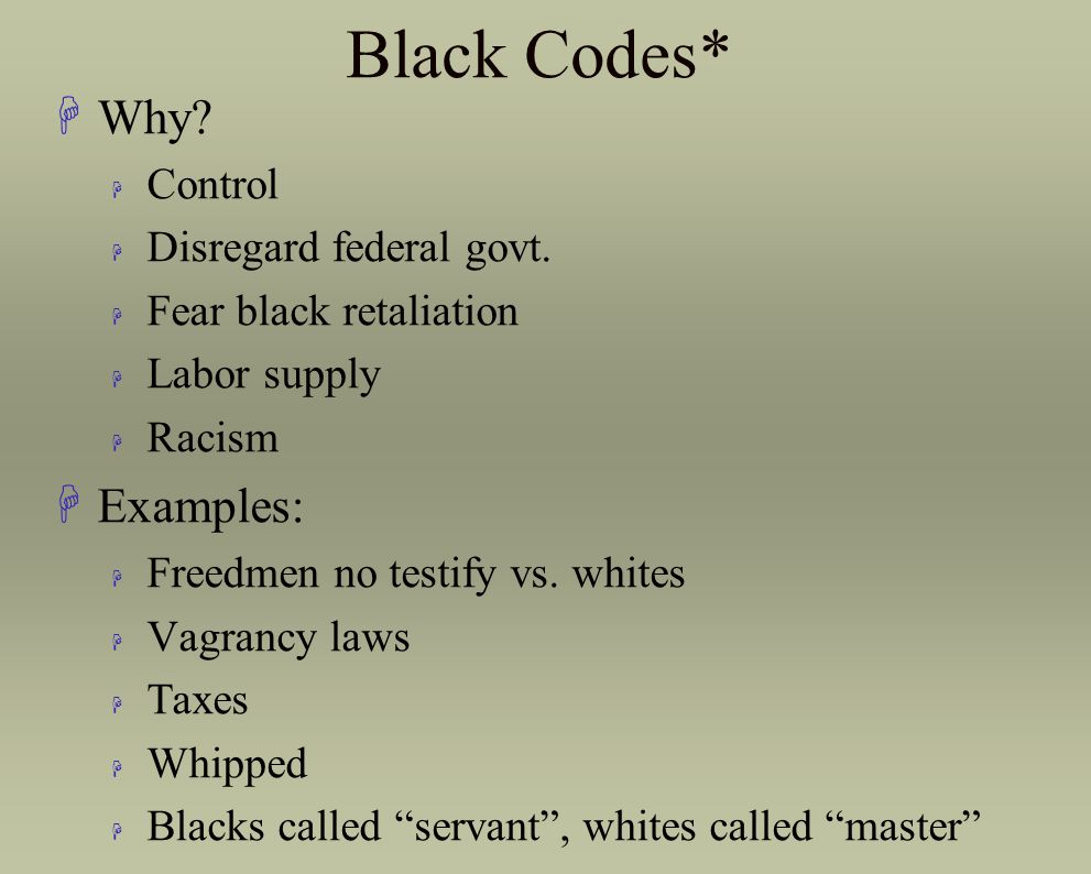 Black Codes* Why Examples: Control Disregard federal govt.