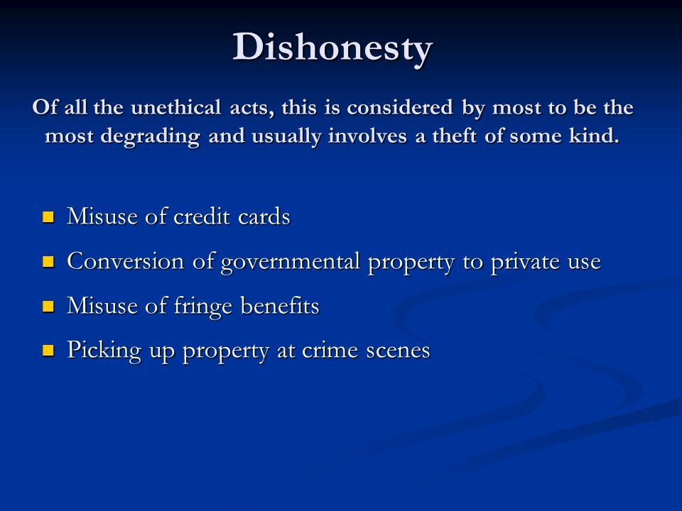 Dishonesty Of all the unethical acts, this is considered by most to be the most degrading and usually involves a theft of some kind.