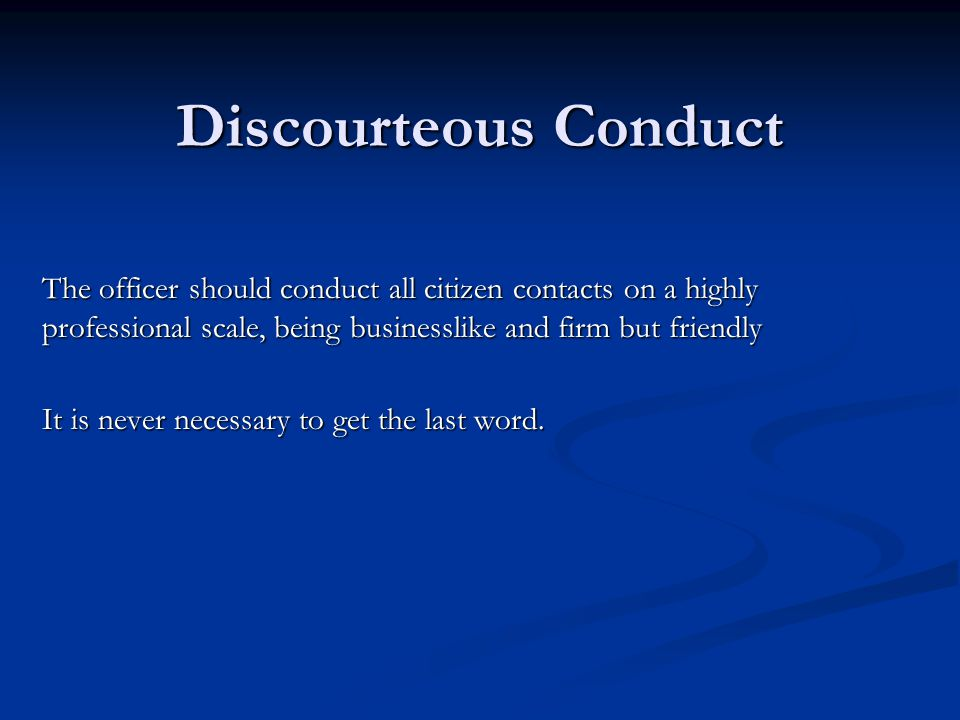 Discourteous Conduct The officer should conduct all citizen contacts on a highly professional scale, being businesslike and firm but friendly.