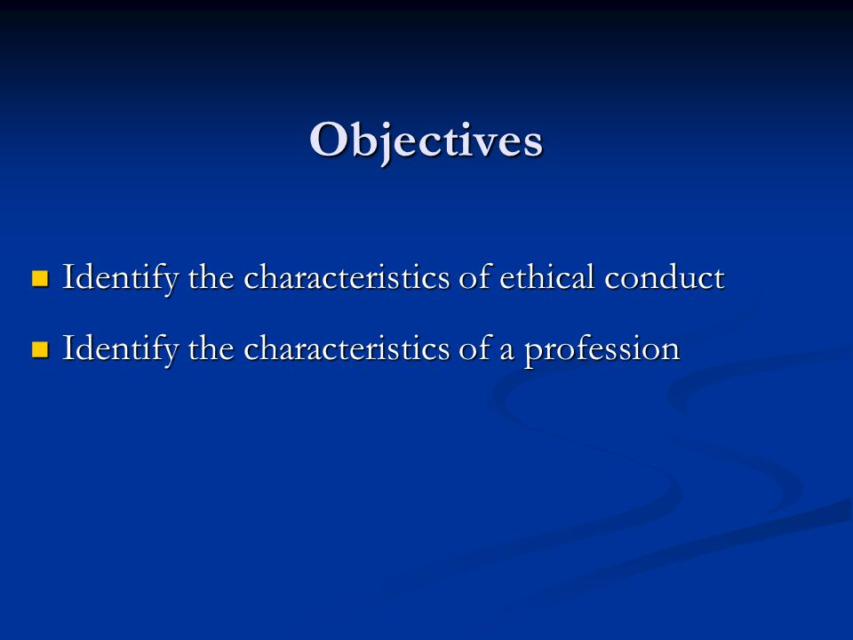 Objectives Identify the characteristics of ethical conduct