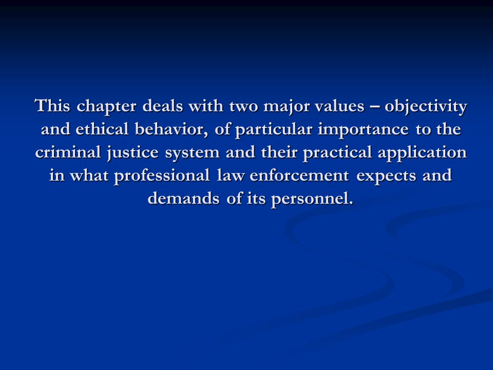 This chapter deals with two major values – objectivity and ethical behavior, of particular importance to the criminal justice system and their practical application in what professional law enforcement expects and demands of its personnel.