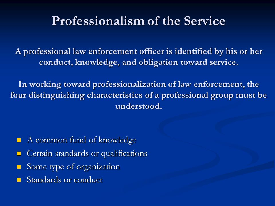 Professionalism of the Service A professional law enforcement officer is identified by his or her conduct, knowledge, and obligation toward service. In working toward professionalization of law enforcement, the four distinguishing characteristics of a professional group must be understood.