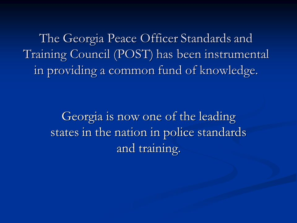 The Georgia Peace Officer Standards and Training Council (POST) has been instrumental in providing a common fund of knowledge.