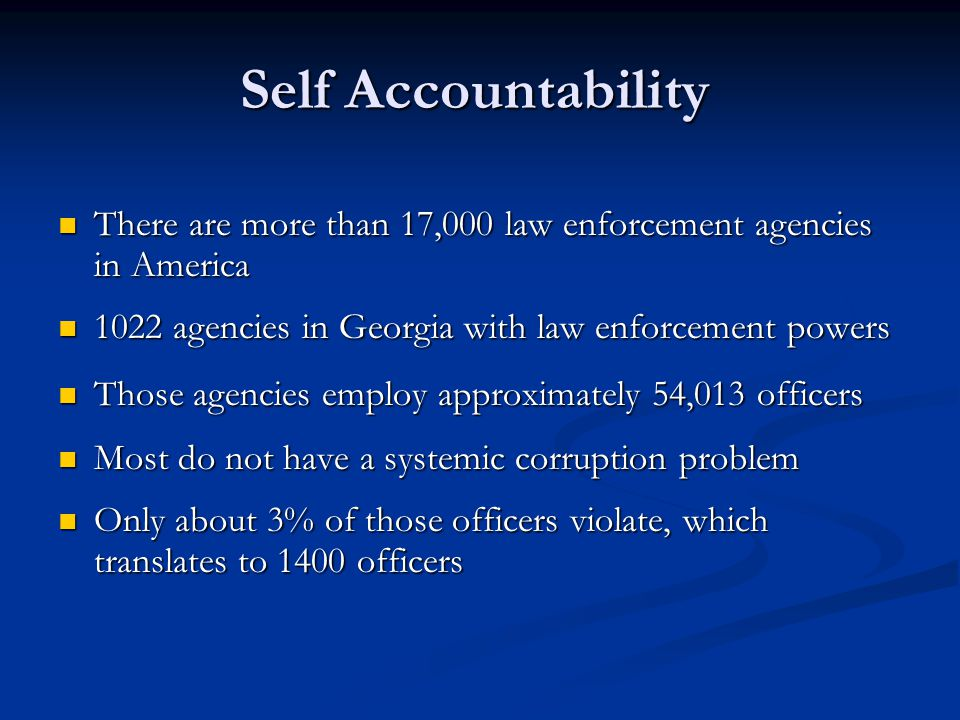 Self Accountability There are more than 17,000 law enforcement agencies in America. 1022 agencies in Georgia with law enforcement powers.