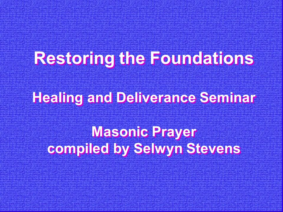 Restoring the Foundations Healing and Deliverance Seminar Masonic Prayer compiled by Selwyn Stevens