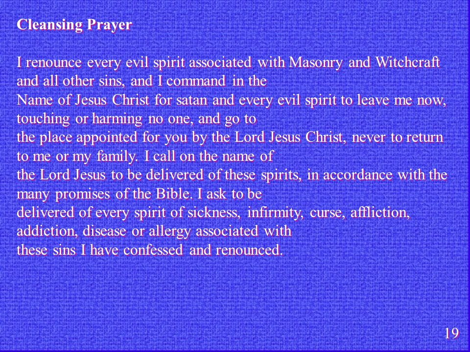 Cleansing Prayer I renounce every evil spirit associated with Masonry and Witchcraft and all other sins, and I command in the.