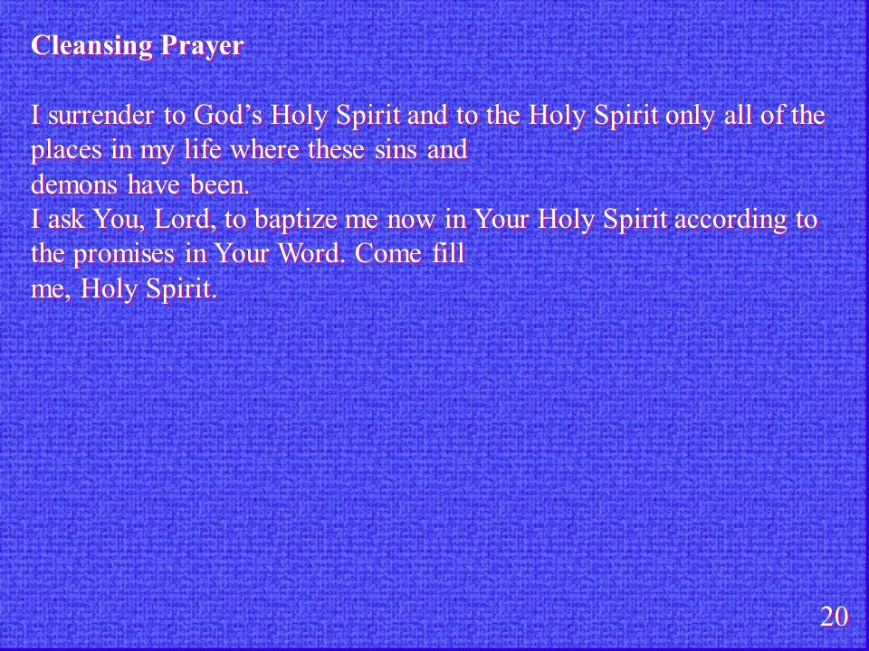 Cleansing Prayer I surrender to God's Holy Spirit and to the Holy Spirit only all of the places in my life where these sins and.