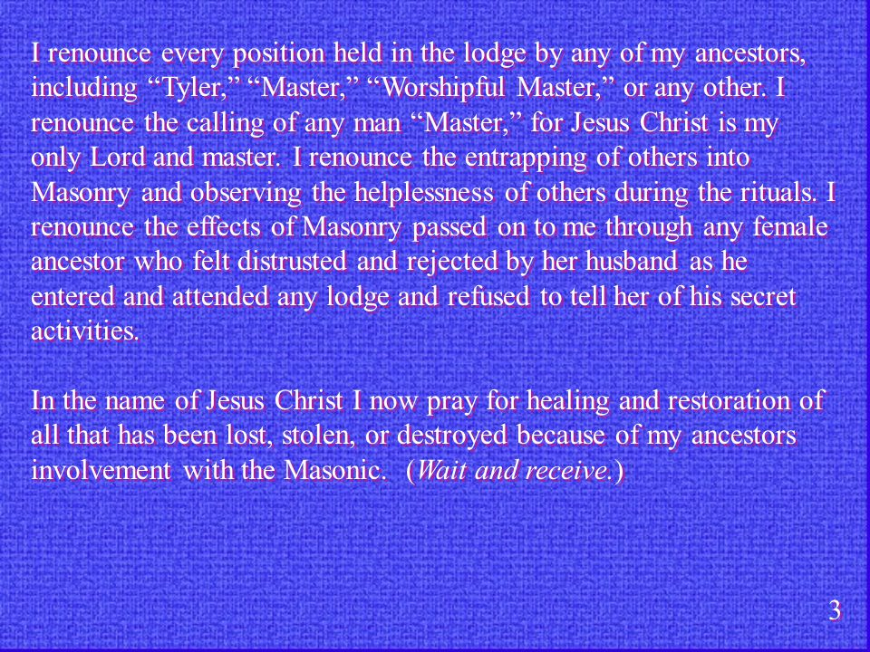 I renounce every position held in the lodge by any of my ancestors, including Tyler, Master, Worshipful Master, or any other. I renounce the calling of any man Master, for Jesus Christ is my only Lord and master. I renounce the entrapping of others into Masonry and observing the helplessness of others during the rituals. I renounce the effects of Masonry passed on to me through any female ancestor who felt distrusted and rejected by her husband as he entered and attended any lodge and refused to tell her of his secret activities.