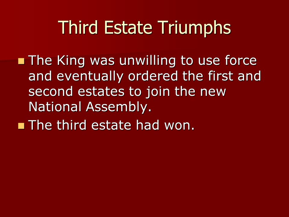 Third Estate Triumphs The King was unwilling to use force and eventually ordered the first and second estates to join the new National Assembly.