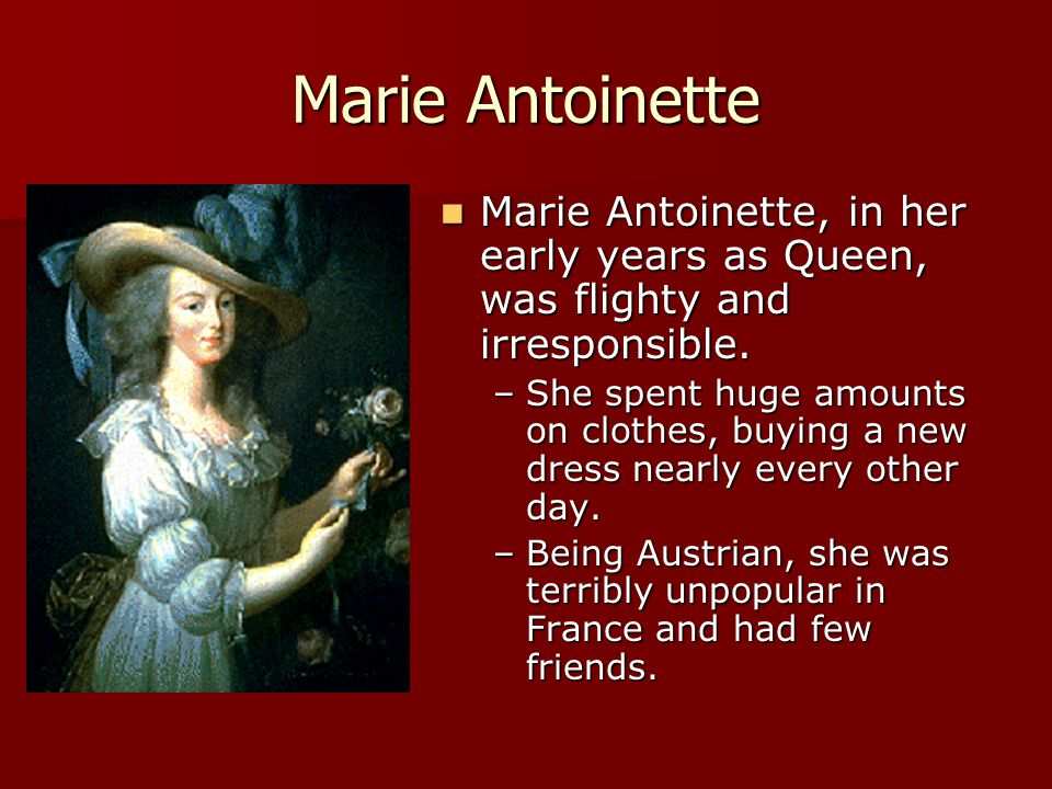 Marie Antoinette Marie Antoinette, in her early years as Queen, was flighty and irresponsible.