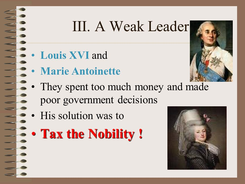 III. A Weak Leader Tax the Nobility ! Louis XVI and Marie Antoinette