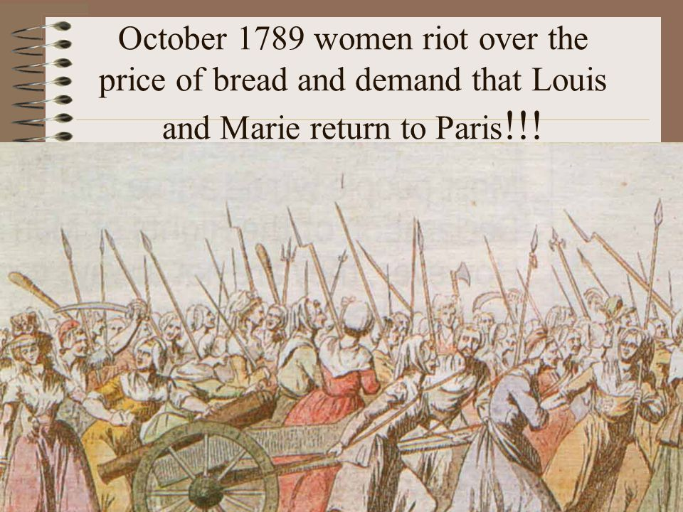 October 1789 women riot over the price of bread and demand that Louis and Marie return to Paris!!!