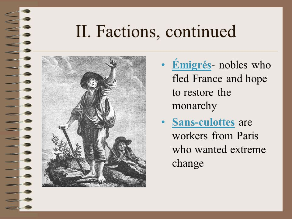 II. Factions, continued Émigrés- nobles who fled France and hope to restore the monarchy.
