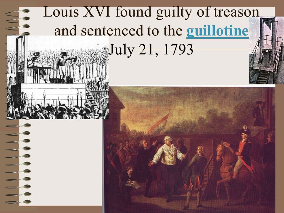 Louis XVI found guilty of treason and sentenced to the guillotine July 21, 1793