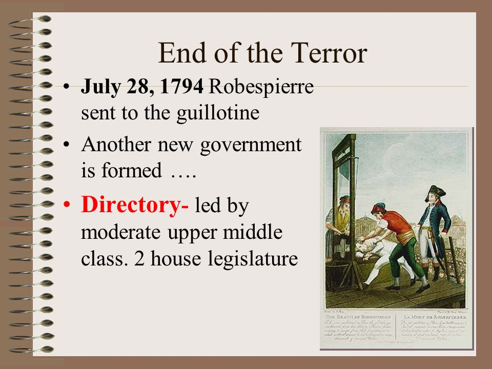 End of the Terror July 28, 1794 Robespierre sent to the guillotine. Another new government is formed ….