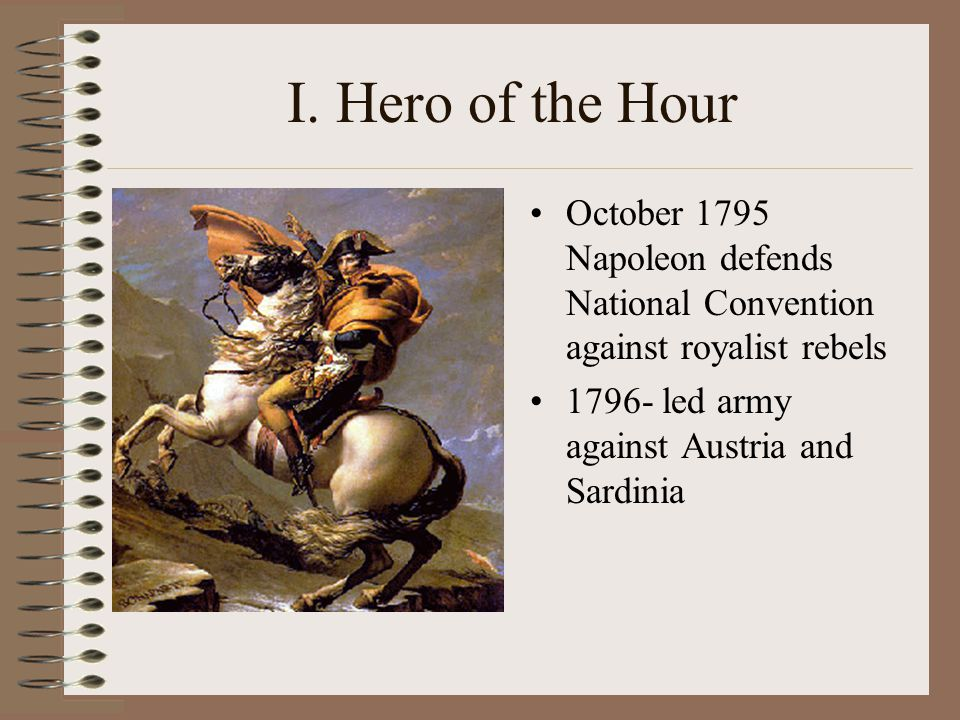 I. Hero of the Hour October 1795 Napoleon defends National Convention against royalist rebels.