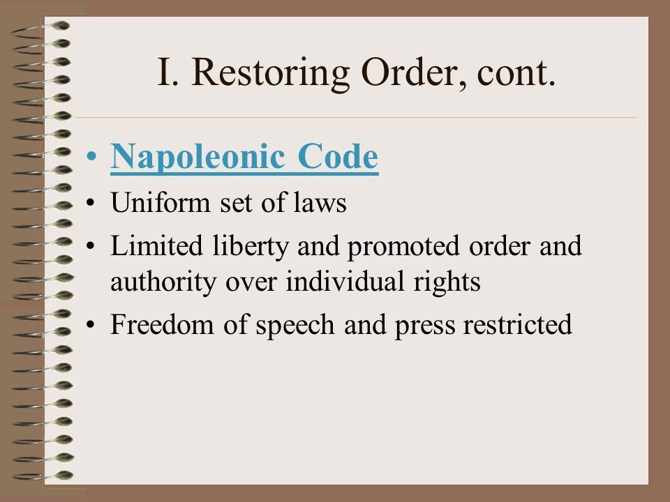 I. Restoring Order, cont. Napoleonic Code Uniform set of laws