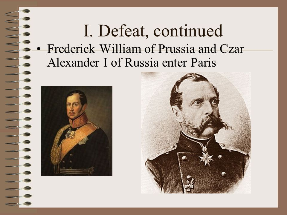 I. Defeat, continued Frederick William of Prussia and Czar Alexander I of Russia enter Paris