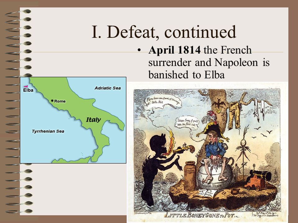 I. Defeat, continued April 1814 the French surrender and Napoleon is banished to Elba