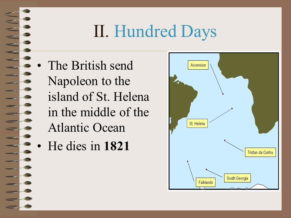 II. Hundred Days The British send Napoleon to the island of St. Helena in the middle of the Atlantic Ocean.