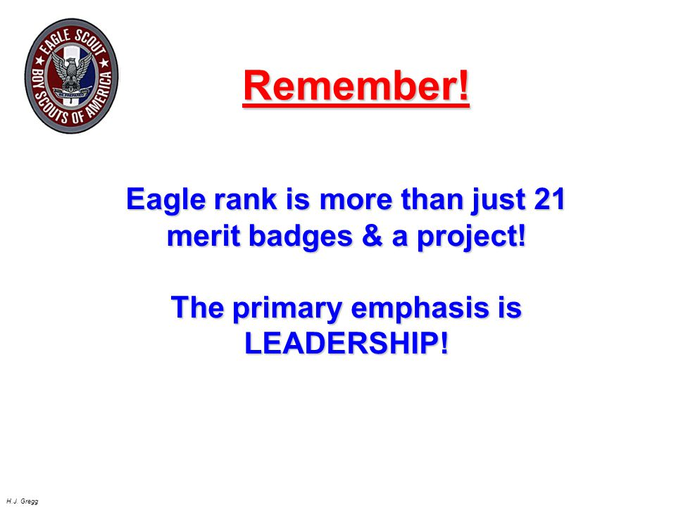 Remember! Eagle rank is more than just 21 merit badges & a project! The primary emphasis is LEADERSHIP!