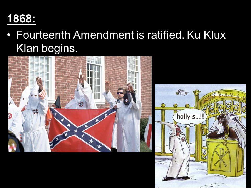 1868: Fourteenth Amendment is ratified. Ku Klux Klan begins.