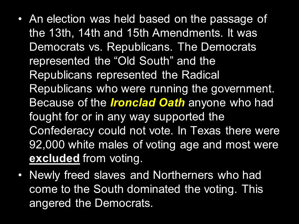 An election was held based on the passage of the 13th, 14th and 15th Amendments. It was Democrats vs. Republicans. The Democrats represented the Old South and the Republicans represented the Radical Republicans who were running the government. Because of the Ironclad Oath anyone who had fought for or in any way supported the Confederacy could not vote. In Texas there were 92,000 white males of voting age and most were excluded from voting.