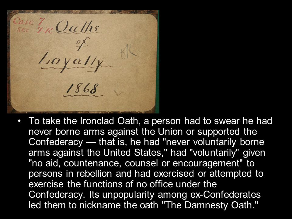 To take the Ironclad Oath, a person had to swear he had never borne arms against the Union or supported the Confederacy — that is, he had never voluntarily borne arms against the United States, had voluntarily given no aid, countenance, counsel or encouragement to persons in rebellion and had exercised or attempted to exercise the functions of no office under the Confederacy.