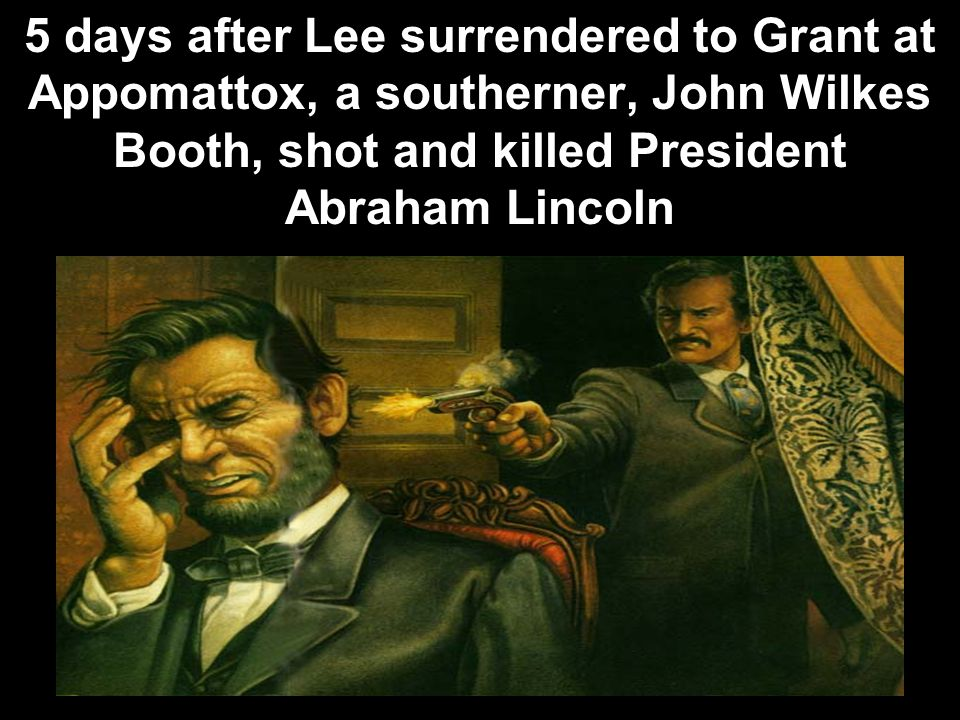 5 days after Lee surrendered to Grant at Appomattox, a southerner, John Wilkes Booth, shot and killed President Abraham Lincoln