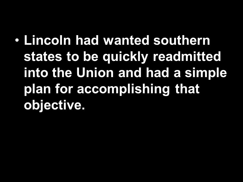 Lincoln had wanted southern states to be quickly readmitted into the Union and had a simple plan for accomplishing that objective.