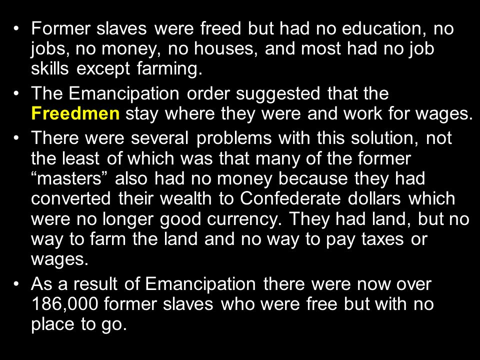 Former slaves were freed but had no education, no jobs, no money, no houses, and most had no job skills except farming.