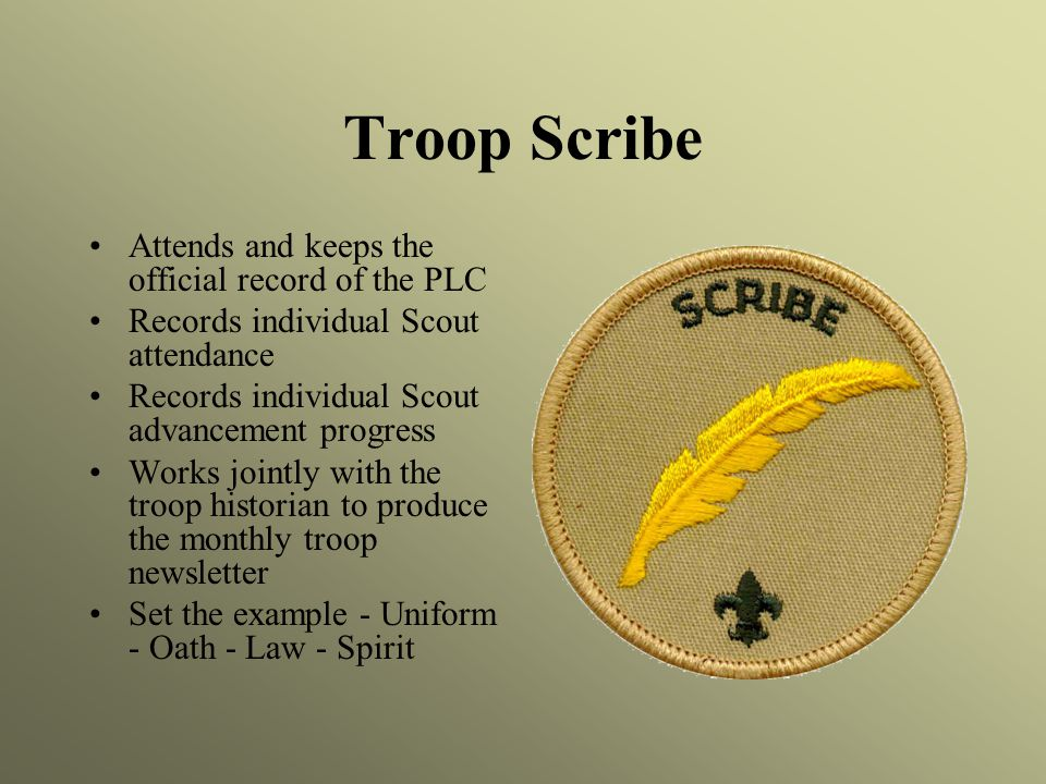 Troop Scribe Attends and keeps the official record of the PLC