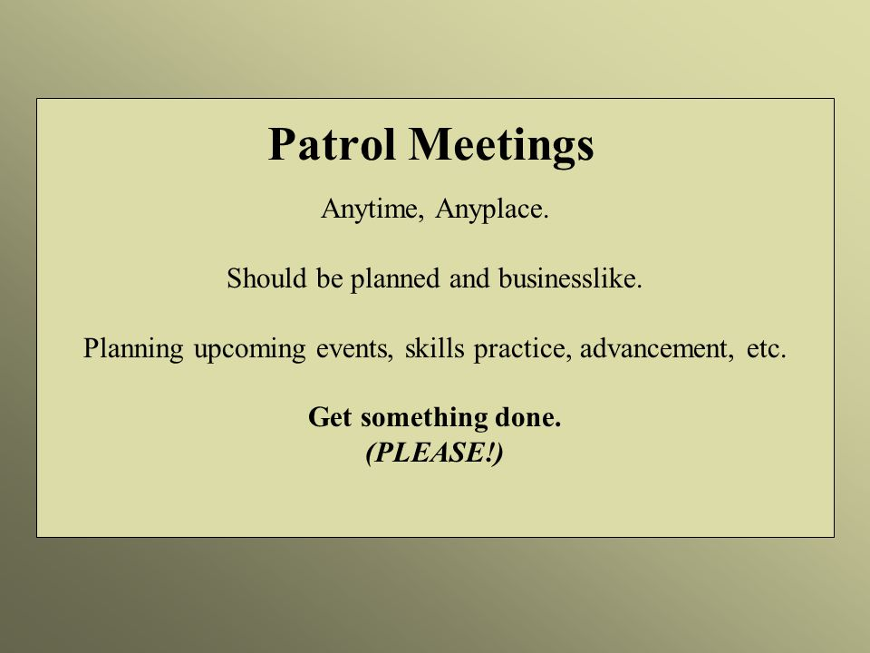 Patrol Meetings Anytime, Anyplace. Should be planned and businesslike.