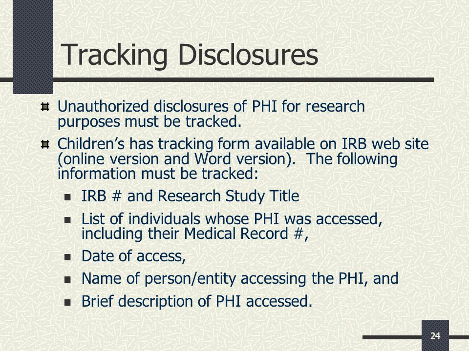 Tracking Disclosures Unauthorized disclosures of PHI for research purposes must be tracked.