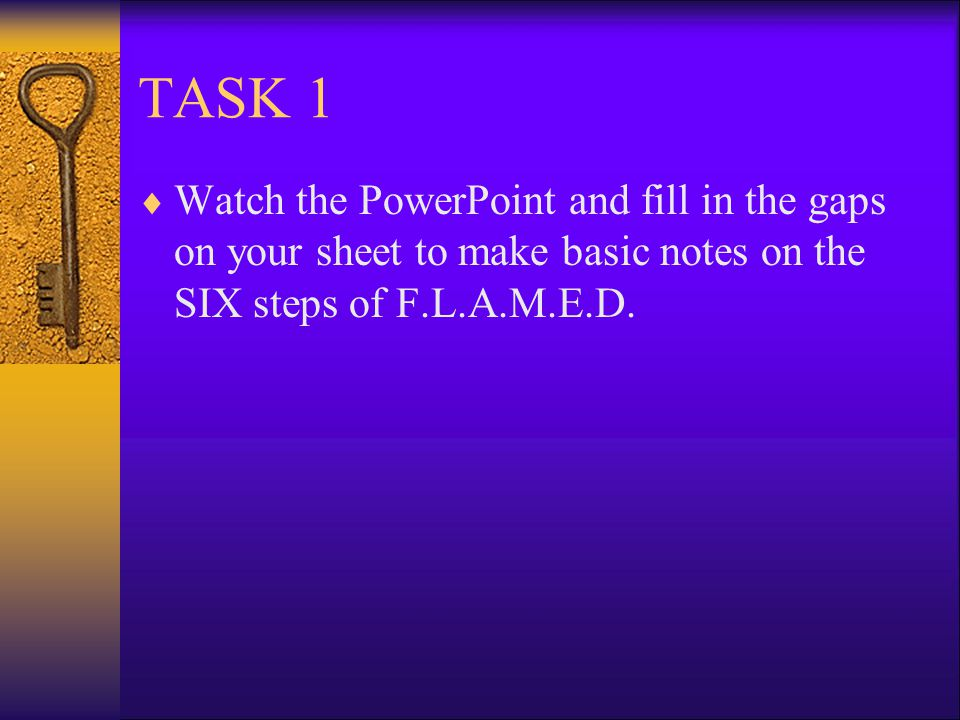 TASK 1 Watch the PowerPoint and fill in the gaps on your sheet to make basic notes on the SIX steps of F.L.A.M.E.D.