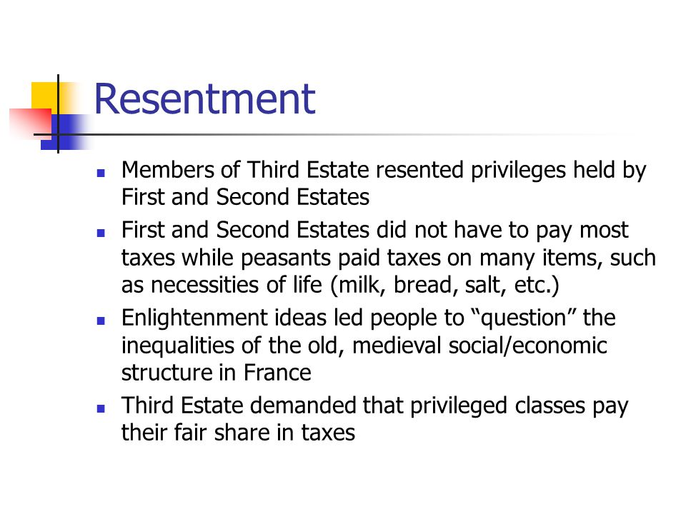 Resentment Members of Third Estate resented privileges held by First and Second Estates.