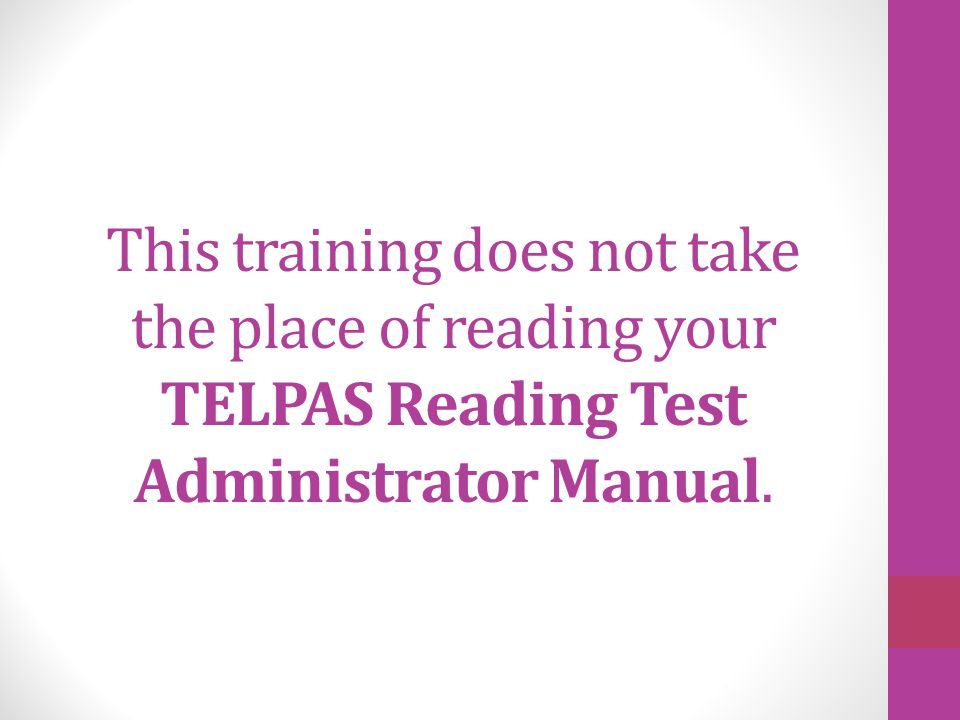 This training does not take the place of reading your TELPAS Reading Test Administrator Manual.