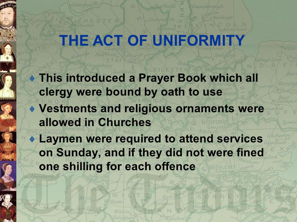 THE ACT OF UNIFORMITY This introduced a Prayer Book which all clergy were bound by oath to use.